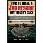 How to Make a Job Resume That Doesn't Suck: Job Resume Hacks to Get You the Career You Want, Paperback/Benjamin Paul