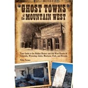 Ghost Towns of the Mountain West: Your Guide to the Hidden History and Old West Haunts of Colorado, Wyoming, Idaho, Montana, Utah, and Nevada, Paperback/Philip Varney