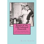 Return of the Old Fashioned Housewife: Advice on Homemaking, Urban Homesteading, and a Simpler Life, Paperback/Mrs Kate Singh