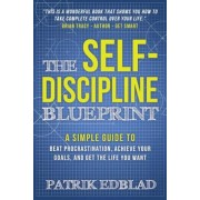 The Self-Discipline Blueprint: A Simple Guide to Beat Procrastination, Achieve Your Goals, and Get the Life You Want, Paperback