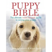 Puppy Bible: The Ultimate Week-By-Week Guide to Raising Your Puppy, Paperback