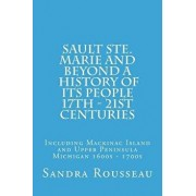 Sault Ste. Marie and Beyond a History of Its People 17th - 21st Centuries: Including Mackinac Island and Upper Peninsula Michigan 1600s - 1700s, Paperback/Sandra Rousseau