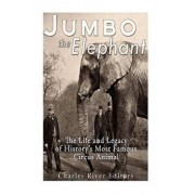 Jumbo the Elephant: The Life and Legacy of History's Most Famous Circus Animal, Paperback/Charles River Editors