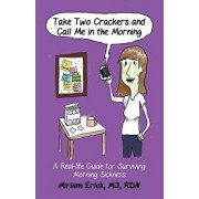 Take Two Crackers and Call Me in the Morning!: A Real-life Guide for Surviving Morning Sickness, Paperback/Miriam Erick