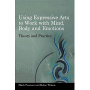 Using Expressive Arts to Work with Mind, Body and Emotions by Mark Pearson