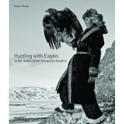 Hunting with Eagles: In the Realm of the Mongolian Kazakhs, Hardcover