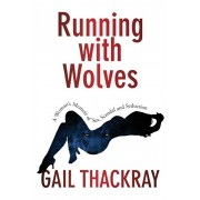 Running With Wolves: A Woman's Memoir of Sex, Scandal and SeductionA Woman's Memoir of Sex, Scandal and Seduction, Paperback/Gail Thackray