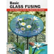 Basic Glass Fusing: All the Skills and Tools You Need to Get Started, Paperback/Lynn Haunstein