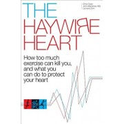 The Haywire Heart: How Too Much Exercise Can Kill You, and What You Can Do to Protect Your Heart, Paperback/Christopher J. Case
