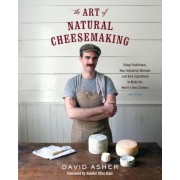 The Art of Natural Cheesemaking: Using Traditional, Non-Industrial Methods and Raw Ingredients to Make the World's Best Cheeses, Paperback
