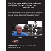 My 10 Years as a Middle-Distance Runner A 1000 Yard Run World Record 1969 and other stuff: My Training, Growing Up on the South Side of Chicago 1947-6, Paperback/Ralph Schultz