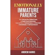 Emotionally Immature Parents: How to Overcome Your Childhood Trauma and Handle Parents Relationships. Causes and Effects of Emotional Abuses, the Pe, Paperback/Andrew Harris