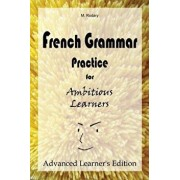 French Grammar Practice for Ambitious Learners - Advanced Learner's Edition, Paperback/M. Rodary
