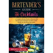 Bartender's Guide to Cocktails: A Complete Recipe Book to Discover the Secrets and Techniques on How to Mix Drinks for the Home Bartender, Paperback/Brian Cruise