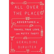 All Over the Place: Adventures in Travel, True Love, and Petty Theft, Hardcover