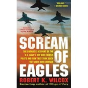 Scream of Eagles: The Dramatic Account of the U.S. Navy's Top Gun Fighter Pilots and How They Took Back the Skies Over Vietnam, Paperback/Robert K. Wilcox