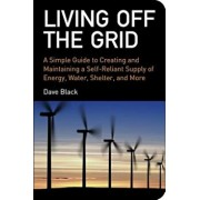 Living Off the Grid: A Simple Guide to Creating and Maintaining a Self-Reliant Supply of Energy, Water, Shelter and More, Paperback/David Black