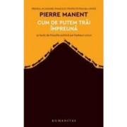 Cum de putem trai impreuna - Pierre Manent