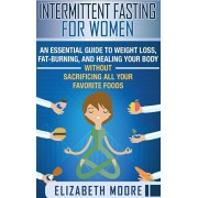 Intermittent Fasting for Women: An Essential Guide to Weight Loss, Fat-Burning, and Healing Your Body Without Sacrificing All Your Favorite Foods, Hardcover/Elizabeth Moore