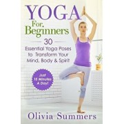 Yoga for Beginners: Learn Yoga in Just 10 Minutes a Day- 30 Essential Yoga Poses to Completely Transform Your Mind, Body & Spirit, Paperback/Olivia Summers