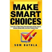 Make Smart Choices: Learn How to Think Clearly, Beat Information Anxiety, Improve Decision Making Skills, and Solve Problems Faster, Paperback/Som Bathla