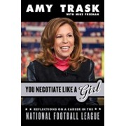 You Negotiate Like a Girl: Reflections on a Career in the National Football League, Hardcover/Amy Trask