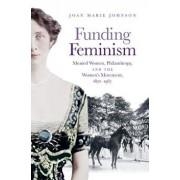 Funding Feminism: Monied Women, Philanthropy, and the Women's Movement, 1870-1967, Hardcover/Joan Marie Johnson