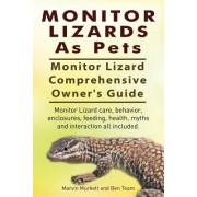 Monitor Lizards as Pets. Monitor Lizard Comprehensive Owner's Guide. Monitor Lizard Care, Behavior, Enclosures, Feeding, Health, Myths and Interaction