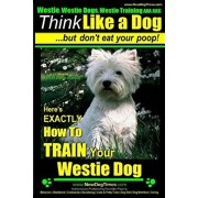 Westie, Westie Dogs, Westie Training AAA AKC: Think Like a Dog But Don't Eat Your Poop! - Westie Breed Expert Training -: Here's EXACTLY How To TRAIN, Paperback/Paul Allen Pearce