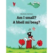 Am I small? A bheil mi beag?: Children's Picture Book English-Scottish Gaelic (Bilingual Edition/Dual Language), Paperback/Nadja Wichmann