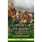 A History of the Franks: The Frankish Empire - Its Kingdom, Wars and Dynastic Conquest of Early Medieval Europe (Hardcover), Hardcover/Gregory of Tours