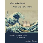 After Fukushima: What We Now Know: A History of Nuclear Power and Radiation/Andrew Stuart Jonson Daniels