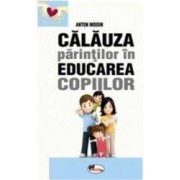 Calauza parintilor in educarea copiilor ed.2017 - Anton Moisin