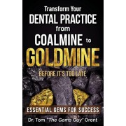 Transform Your Dental Practice from Coalmine to Goldmine Before It's Too Late: Essential Gems for Success, Paperback/Tom the Gems Guy Orent