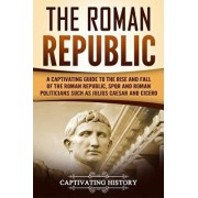 The Roman Republic: A Captivating Guide to the Rise and Fall of the Roman Republic, Spqr and Roman Politicians Such as Julius Caesar and C, Paperback/Captivating History