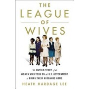 The League of Wives: The Untold Story of the Women Who Took on the U.S. Government to Bring Their Husbands Home, Hardcover/Heath Hardage Lee