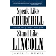 Speak Like Churchill, Stand Like Lincoln: 21 Powerful Secrets of History's Greatest Speakers, Paperback/James C. Humes