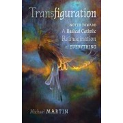 Transfiguration: Notes Toward a Radical Catholic Reimagination of Everything, Paperback/Michael Martin
