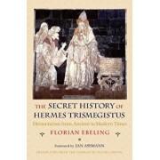 The Secret History of Hermes Trismegistus: Hermeticism from Ancient to Modern Times, Paperback/Florian Ebeling