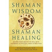 Shaman Wisdom, Shaman Healing: Deepen Your Ability to Heal with Visionary and Spiritual Tools and Practices, Hardcover/Michael Samuels