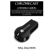 Chromecast (Owners Guide): An Ultimate Handbook on How to Operate and Explore Your Chrome Cast Like a Pro in 3 Minutes, Paperback/Will Baldwin