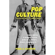 Pop Culture and the Dark Side of the American Dream: Con Men, Gangsters, Drug Lords, and Zombies, Hardcover/Paul a. Cantor