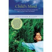 Child's Mind: Mindfulness Practices to Help Our Children Be More Focused, Calm, and Relaxed, Paperback
