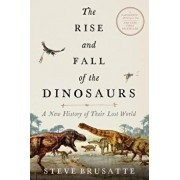 The Rise and Fall of the Dinosaurs: A New History of Their Lost World, Paperback/Steve Brusatte