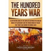 The Hundred Years' War: A Captivating Guide to the Conflicts Between the English House of Plantagenet and the French House of Valois That Took, Paperback/Captivating History