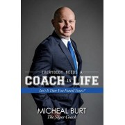 Everybody Needs a Coach in Life: Isn't It Time You Found Yours?, Paperback/Micheal Burt
