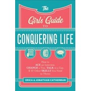 The Girls' Guide to Conquering Life: How to Ace an Interview, Change a Tire, Talk to a Guy, and 97 Other Skills You Need to Thrive, Paperback/Erica Catherman