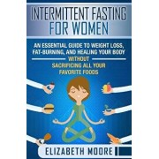 Intermittent Fasting for Women: An Essential Guide to Weight Loss, Fat-Burning, and Healing Your Body Without Sacrificing All Your Favorite Foods, Paperback/Elizabeth Moore