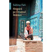 Singura pe Drumul Matasii. 80 de zile, 15 000 km, 2 500 de ani de istorie/Sabina Fati