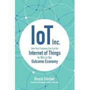 IoT Inc: How Your Company Can Use the Internet of Things to Win in the Outcome Economy, Hardcover/Bruce Sinclair